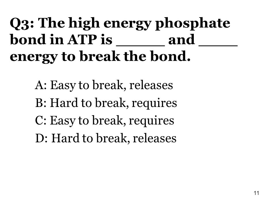 Q3: The high energy phosphate bond in ATP is _____ and ____ energy to break the bond.