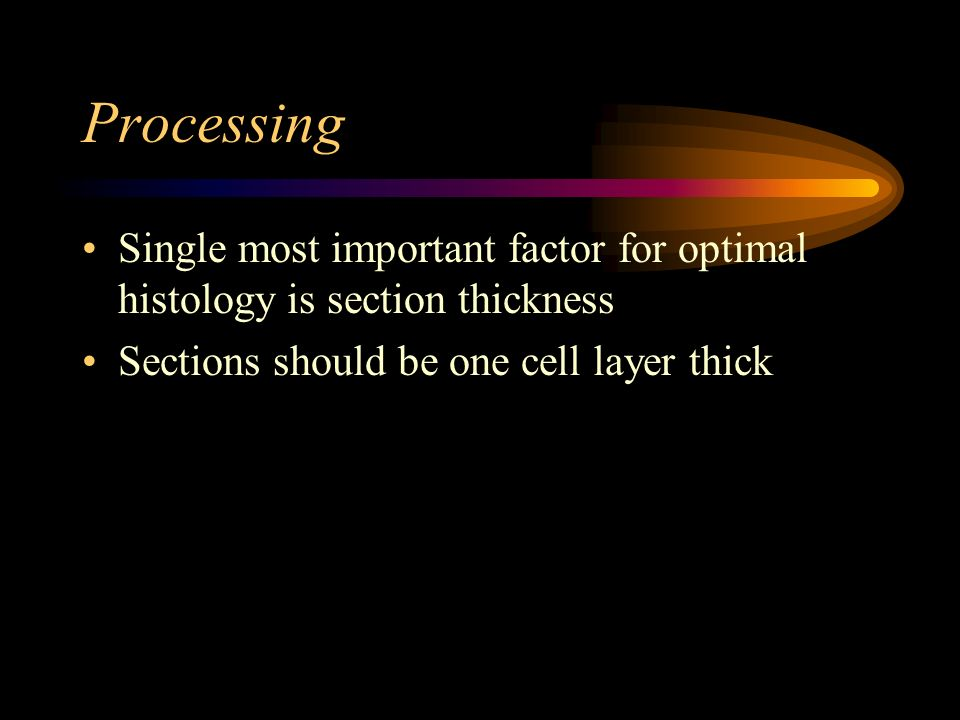 Processing Single most important factor for optimal histology is section thickness.