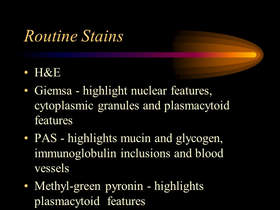 Routine Stains H&E. Giemsa - highlight nuclear features, cytoplasmic granules and plasmacytoid features.