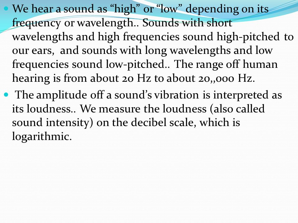We hear a sound as high or low depending on its frequency or wavelength.. Sounds with short wavelengths and high frequencies sound high-pitched to our ears, and sounds with long wavelengths and low frequencies sound low-pitched.. The range off human hearing is from about 20 Hz to about 20,,000 Hz.
