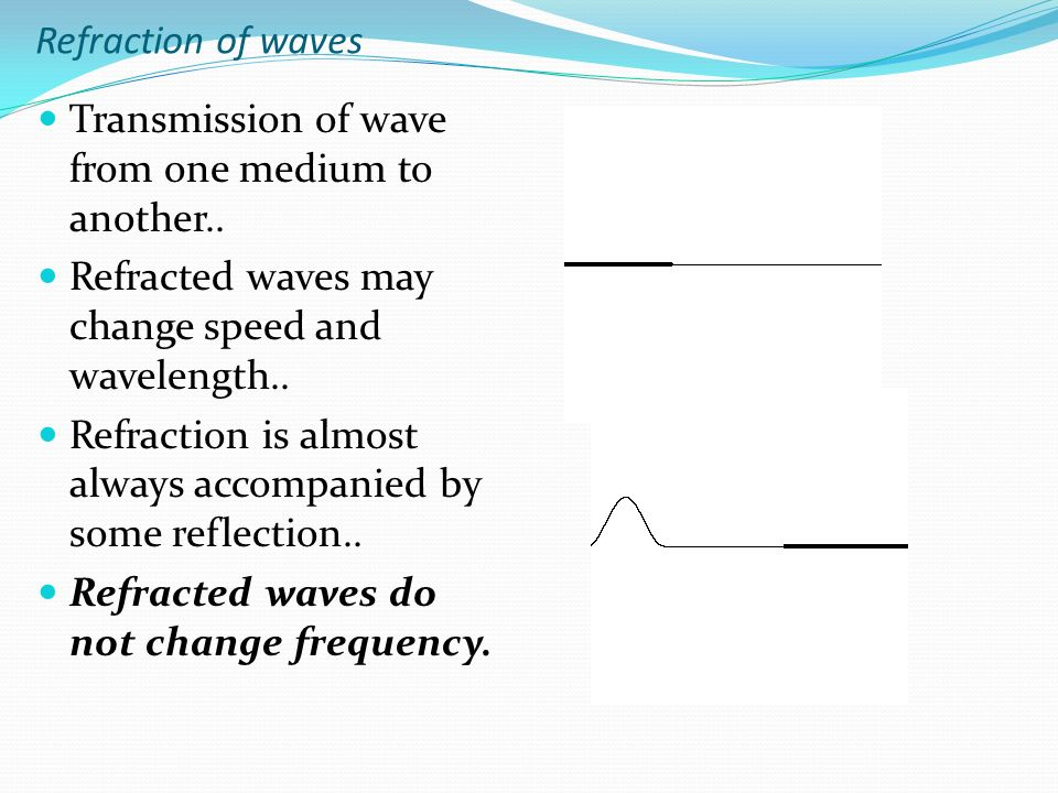 Refraction of waves Transmission of wave from one medium to another.. Refracted waves may change speed and wavelength..