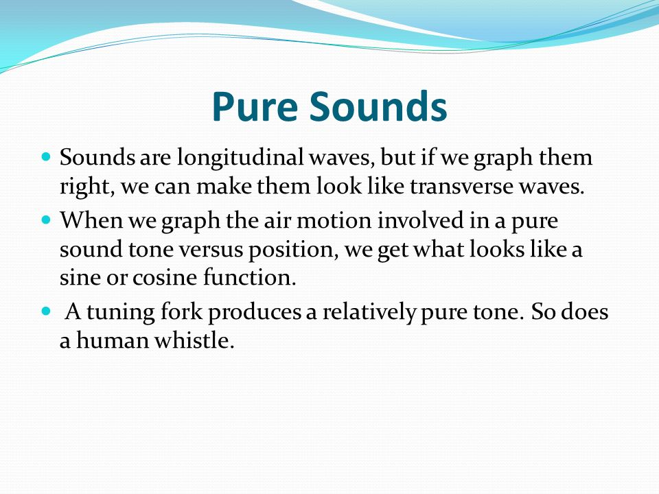 Pure Sounds Sounds are longitudinal waves, but if we graph them right, we can make them look like transverse waves.