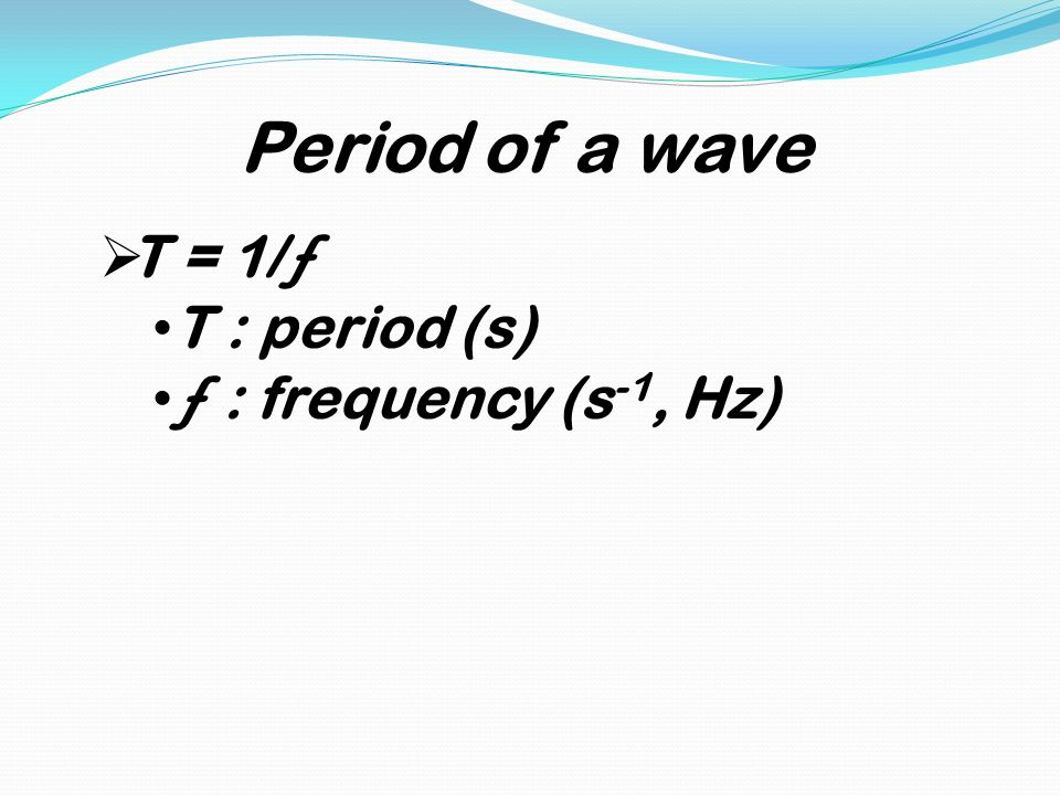 Period of a wave T = 1/ƒ T : period (s) ƒ : frequency (s-1, Hz)