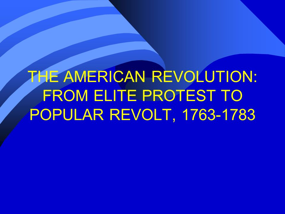 THE AMERICAN REVOLUTION: FROM ELITE PROTEST TO POPULAR REVOLT, 1763-1783