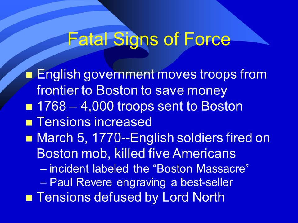 Fatal Signs of Force English government moves troops from frontier to Boston to save money. 1768 – 4,000 troops sent to Boston.
