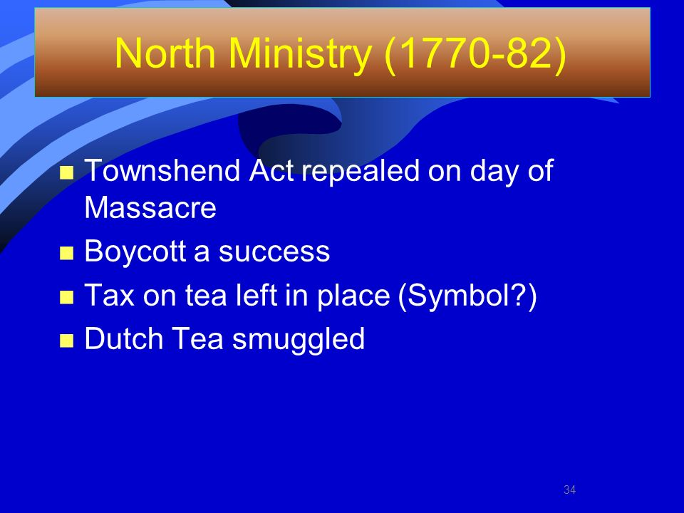 North Ministry (1770-82) Townshend Act repealed on day of Massacre