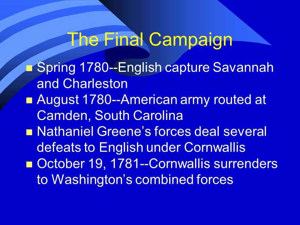The Final Campaign Spring 1780--English capture Savannah and Charleston. August 1780--American army routed at Camden, South Carolina.