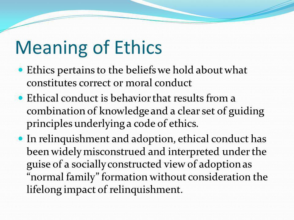 Meaning of Ethics Ethics pertains to the beliefs we hold about what constitutes correct or moral conduct.