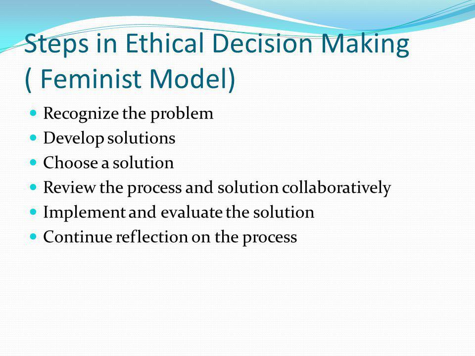 feminist model ethical decision making This model includes the client in the decision-making process whenever possible, which is in line with a feminist perspective that power should be disseminated, and thus made more equal, between therapist and client, whenever possible (p 102-105.