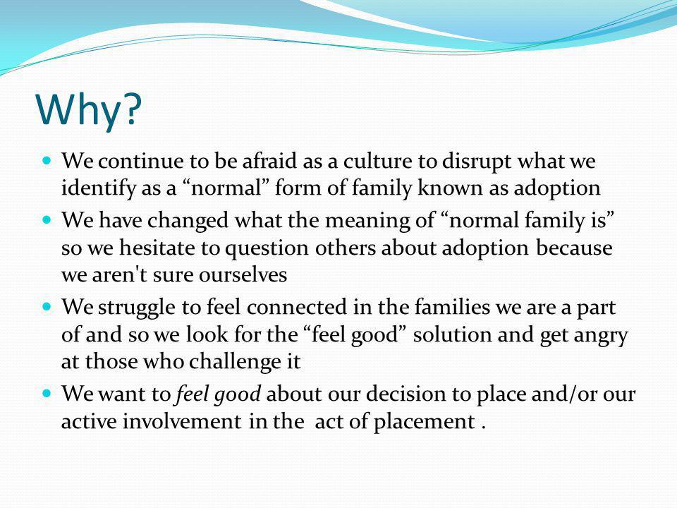 Why We continue to be afraid as a culture to disrupt what we identify as a normal form of family known as adoption.