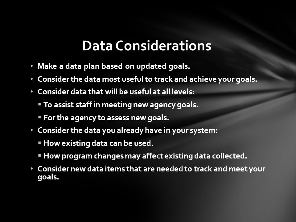 Data Considerations Make a data plan based on updated goals.
