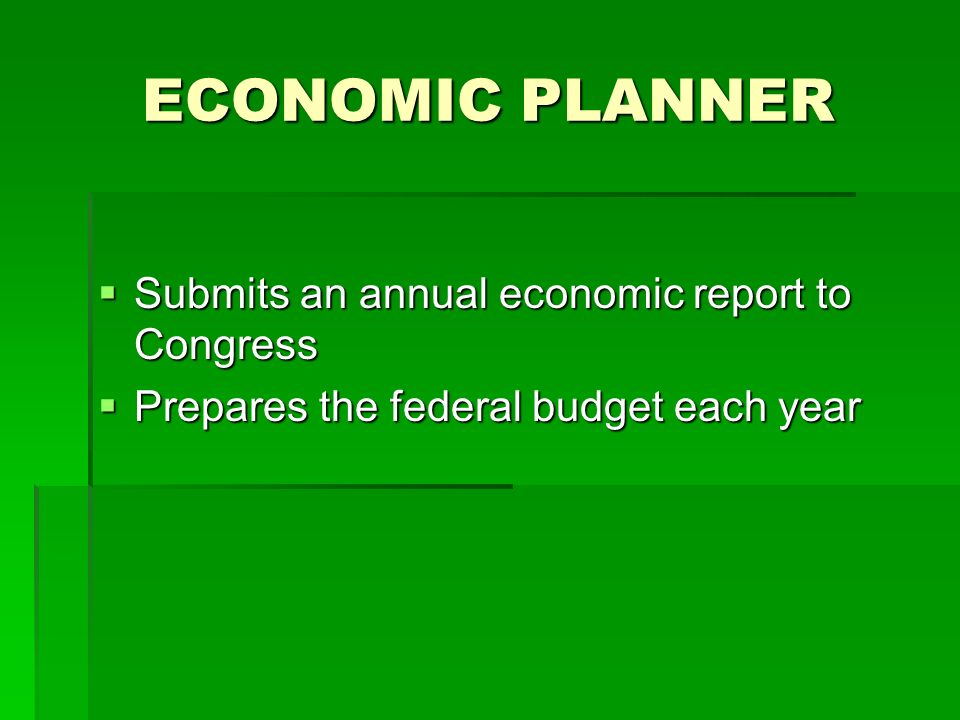 ECONOMIC PLANNER Submits an annual economic report to Congress