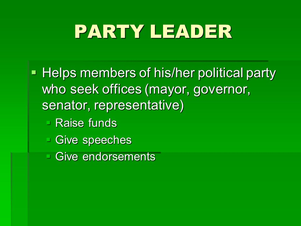 PARTY LEADER Helps members of his/her political party who seek offices (mayor, governor, senator, representative)