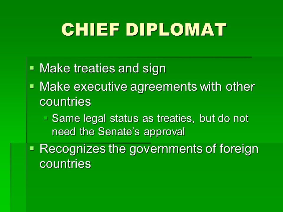 CHIEF DIPLOMAT Make treaties and sign