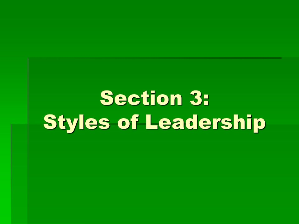 Section 3: Styles of Leadership