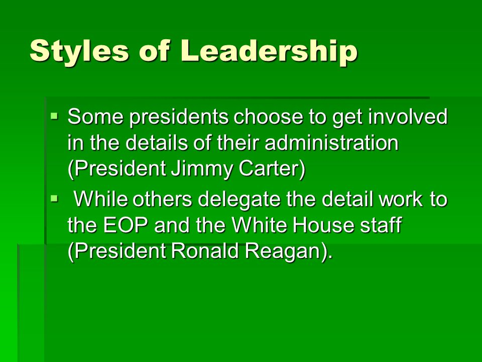 Styles of Leadership Some presidents choose to get involved in the details of their administration (President Jimmy Carter)