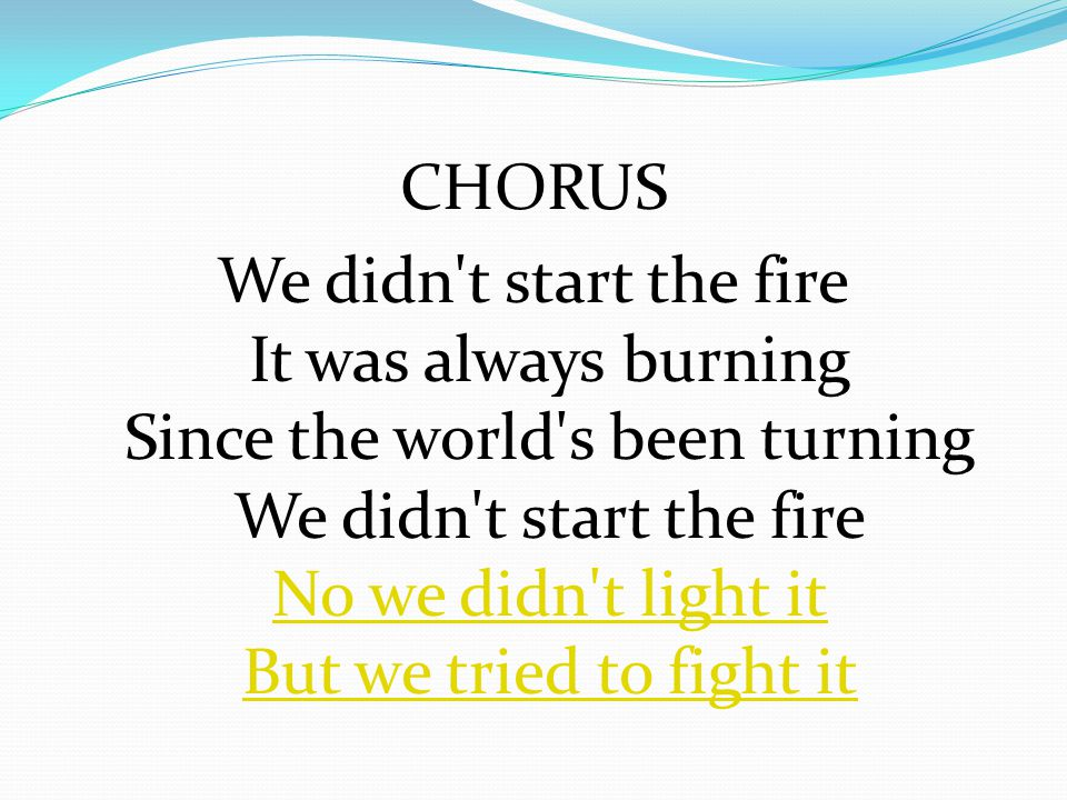 CHORUS We didn t start the fire It was always burning Since the world s been turning We didn t start the fire No we didn t light it But we tried to fight it