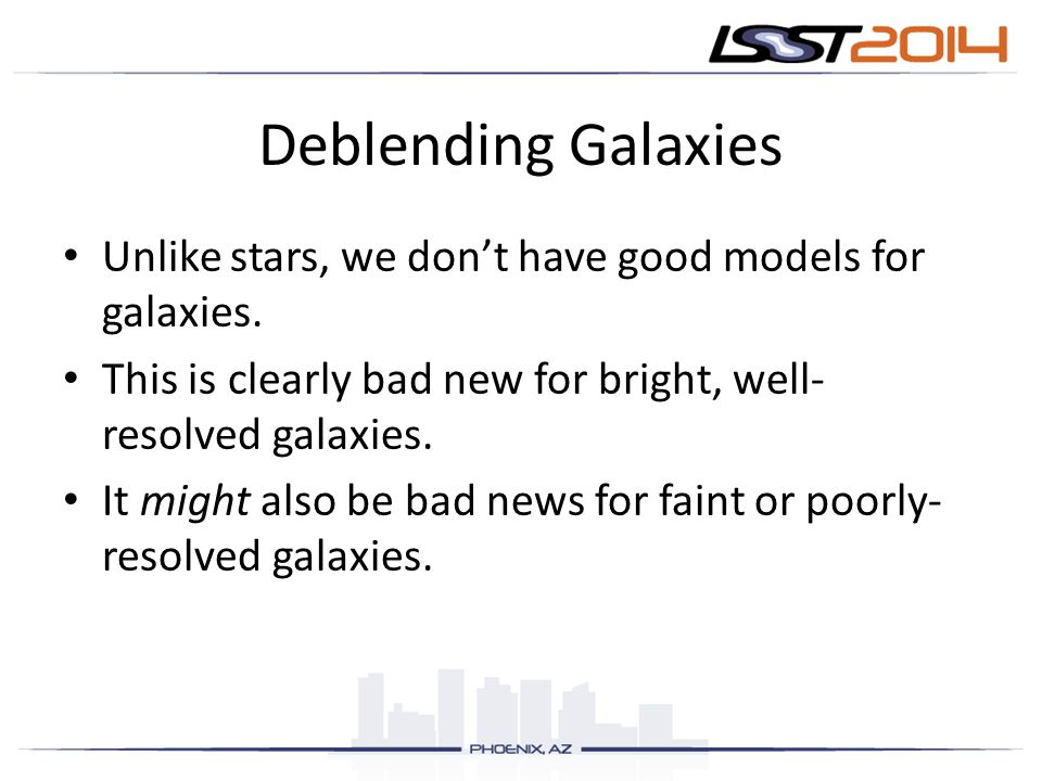 Deblending Galaxies Unlike stars, we don't have good models for galaxies. This is clearly bad new for bright, well-resolved galaxies.