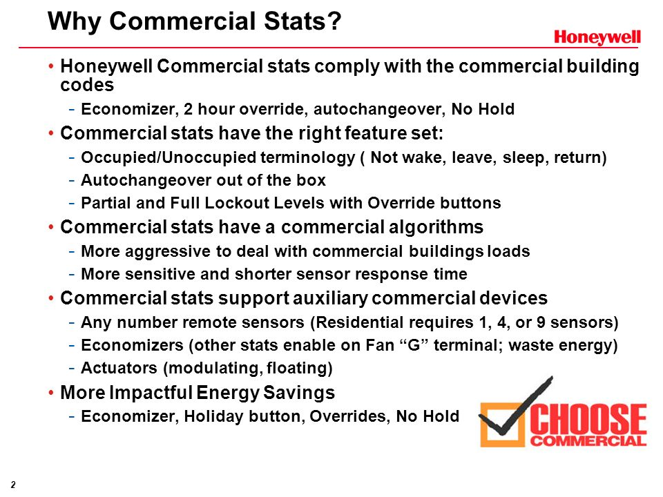 Why Commercial Stats Honeywell Commercial stats comply with the commercial building codes. Economizer, 2 hour override, autochangeover, No Hold.
