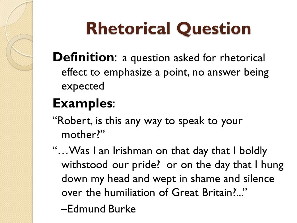 Rhetorical Question Definition: a question asked for rhetorical effect to emphasize a point, no answer being expected.