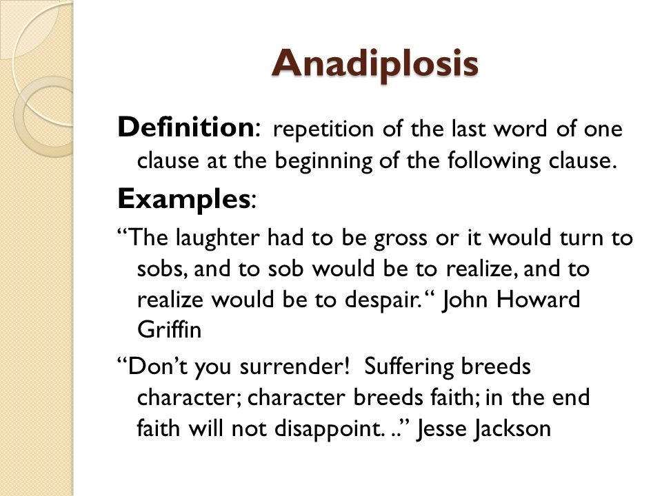 Anadiplosis Definition: repetition of the last word of one clause at the beginning of the following clause.