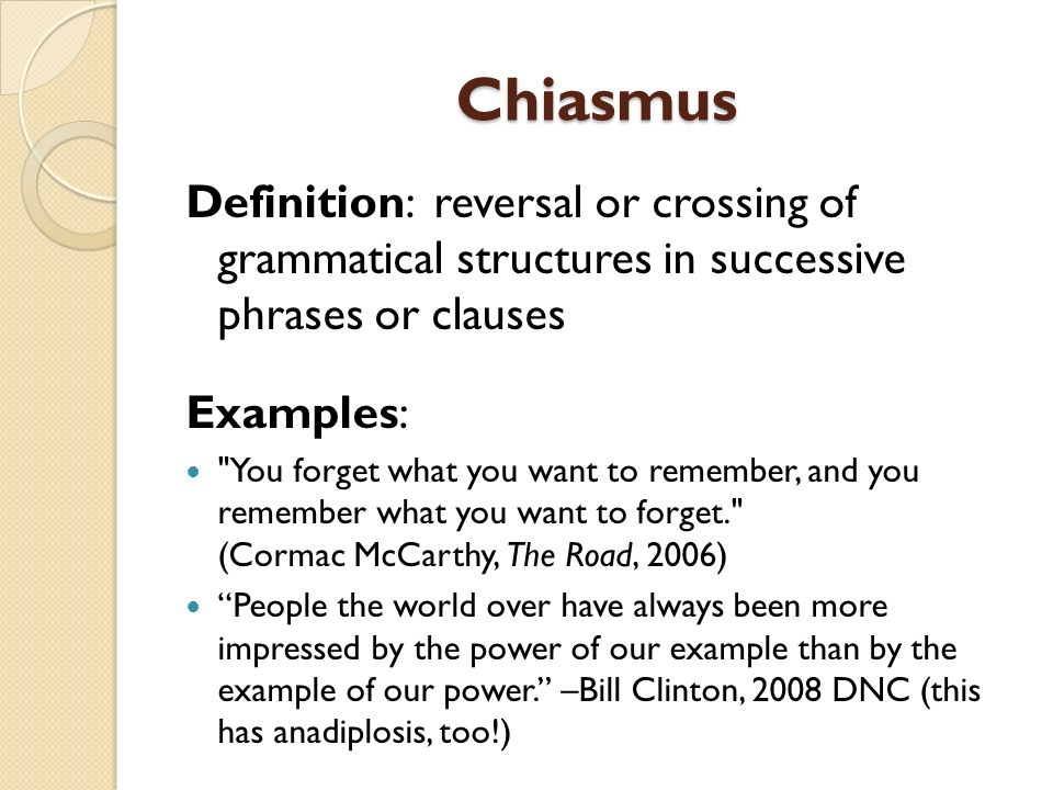 Chiasmus Definition: reversal or crossing of grammatical structures in successive phrases or clauses.