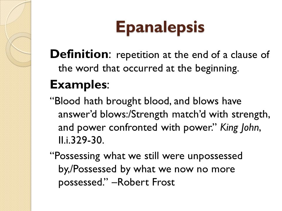 Epanalepsis Definition: repetition at the end of a clause of the word that occurred at the beginning.