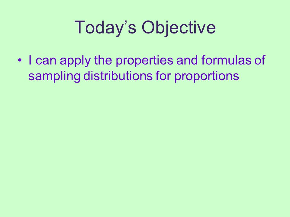 Today's Objective I can apply the properties and formulas of sampling distributions for proportions