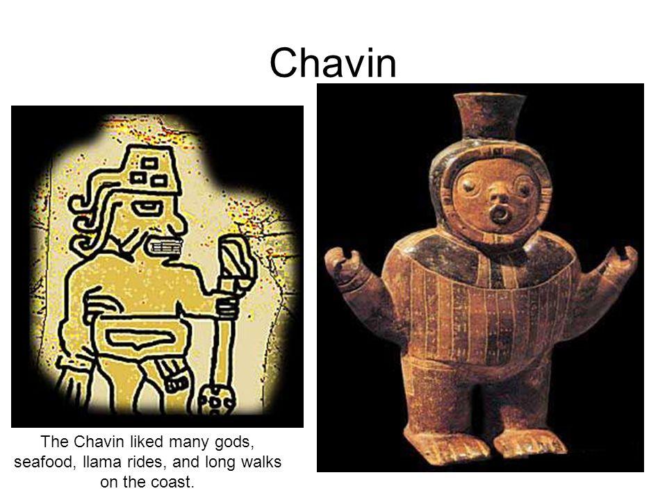 Chavin The Chavin liked many gods, seafood, llama rides, and long walks on the coast.