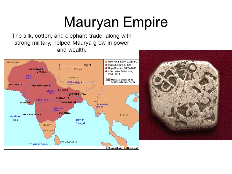 Mauryan Empire The silk, cotton, and elephant trade, along with strong military, helped Maurya grow in power and wealth.