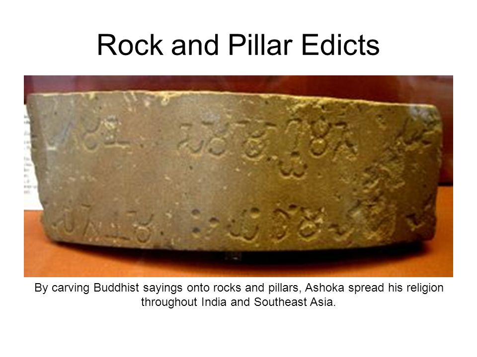 Rock and Pillar Edicts By carving Buddhist sayings onto rocks and pillars, Ashoka spread his religion throughout India and Southeast Asia.