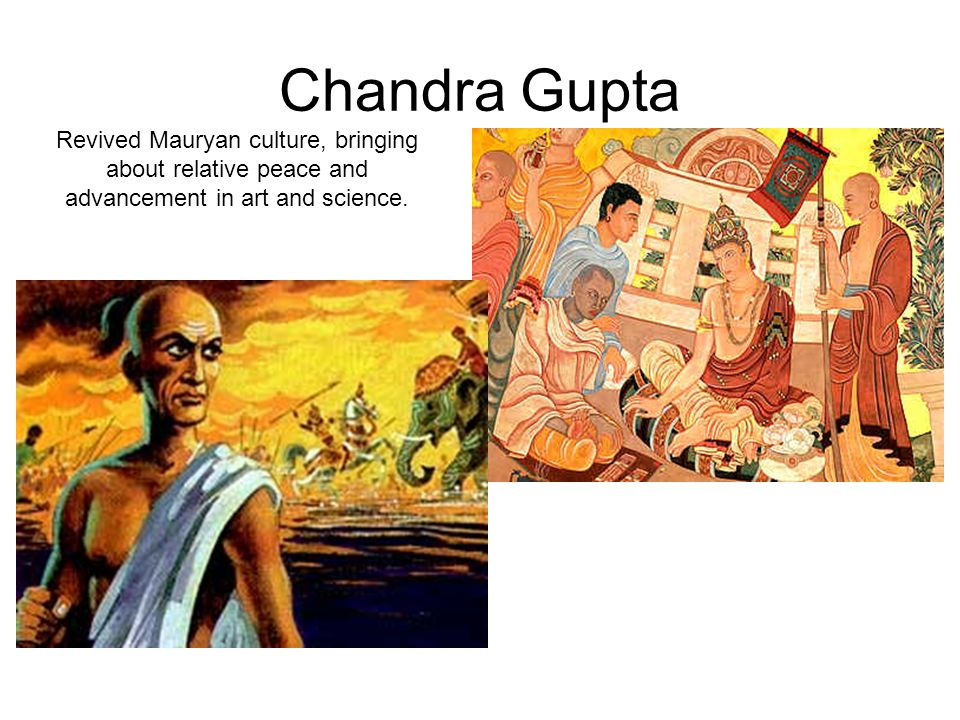Chandra Gupta Revived Mauryan culture, bringing about relative peace and advancement in art and science.