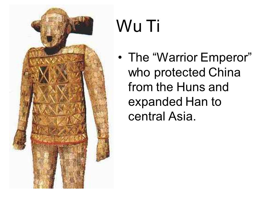 Wu Ti The Warrior Emperor who protected China from the Huns and expanded Han to central Asia.