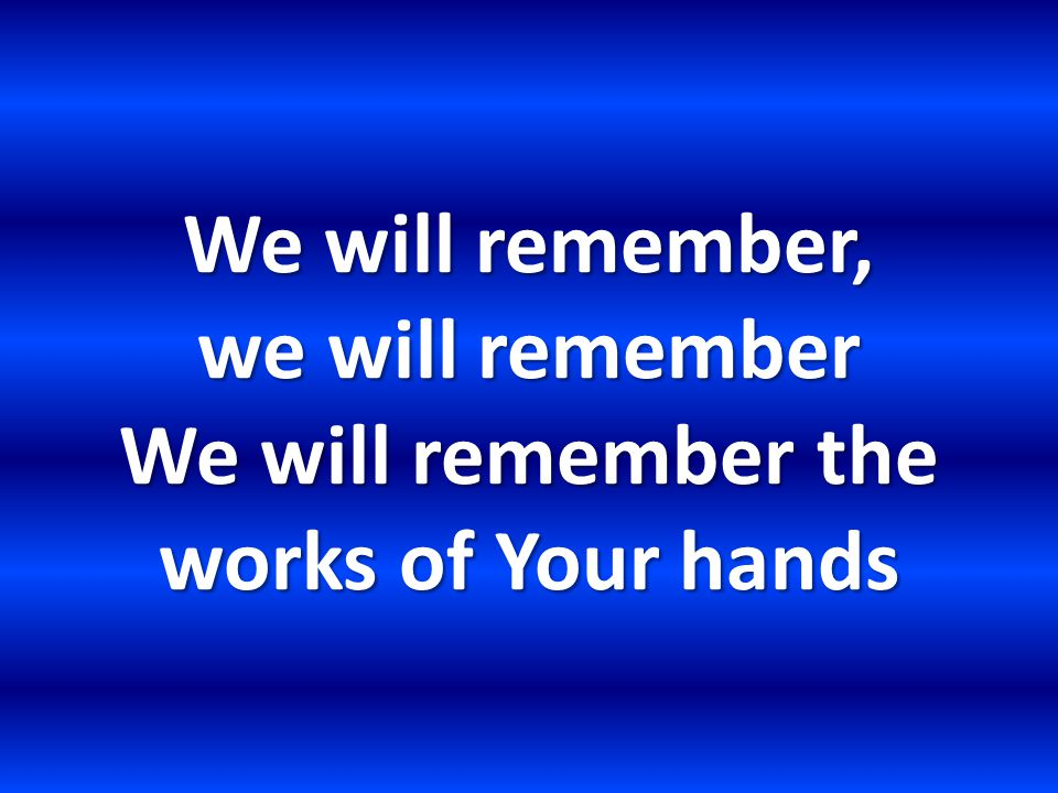 We will remember, we will remember We will remember the works of Your hands