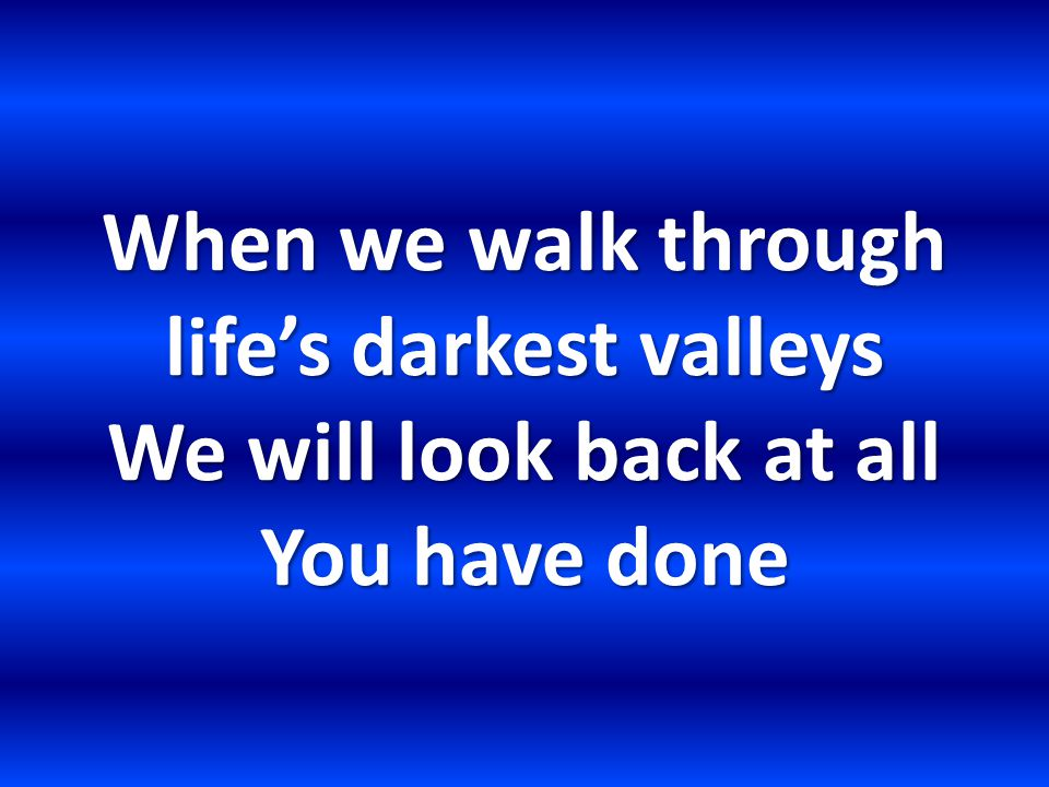 When we walk through life's darkest valleys We will look back at all You have done
