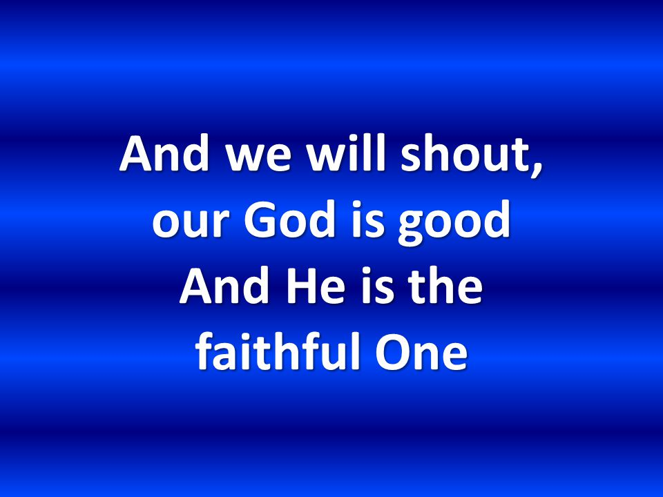And we will shout, our God is good And He is the faithful One