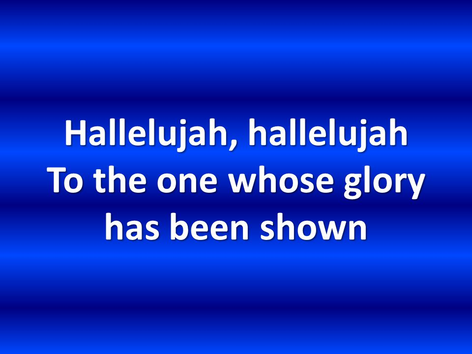 Hallelujah, hallelujah To the one whose glory has been shown