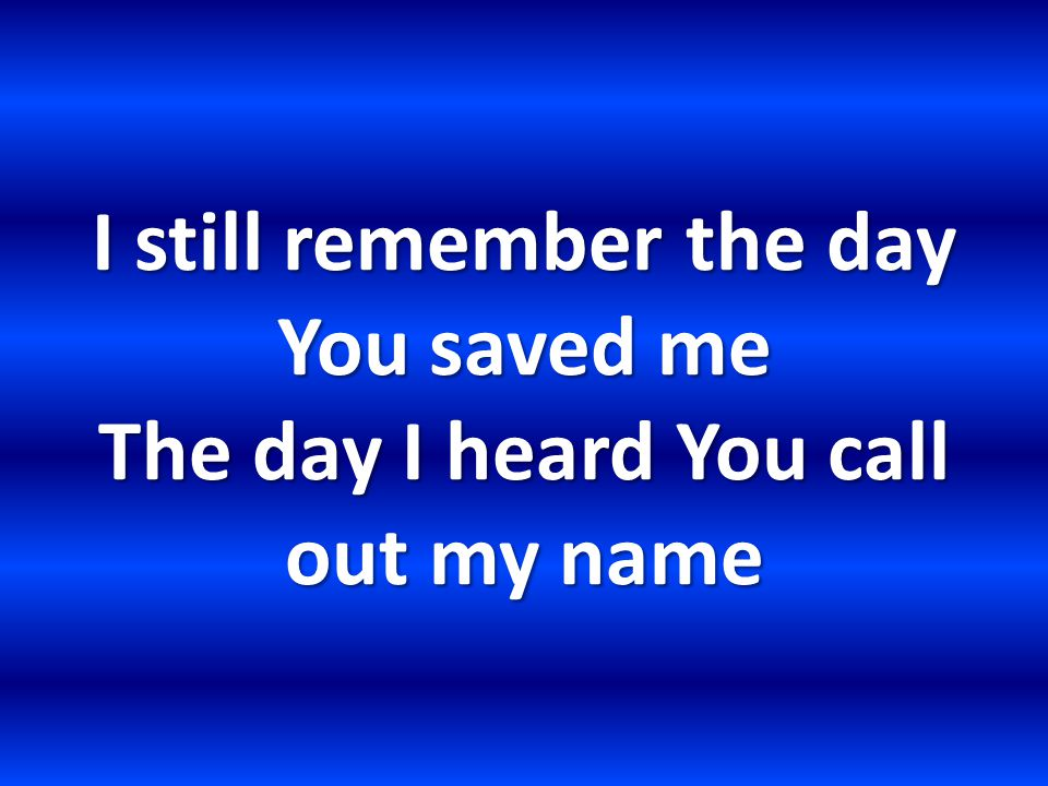 I still remember the day You saved me The day I heard You call out my name