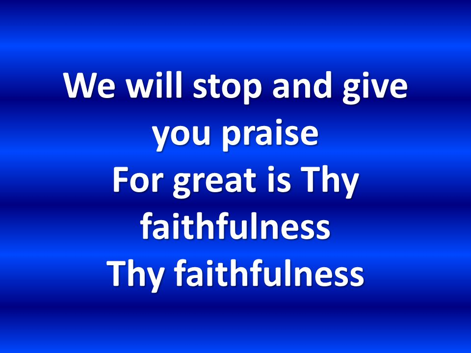 We will stop and give you praise For great is Thy faithfulness Thy faithfulness