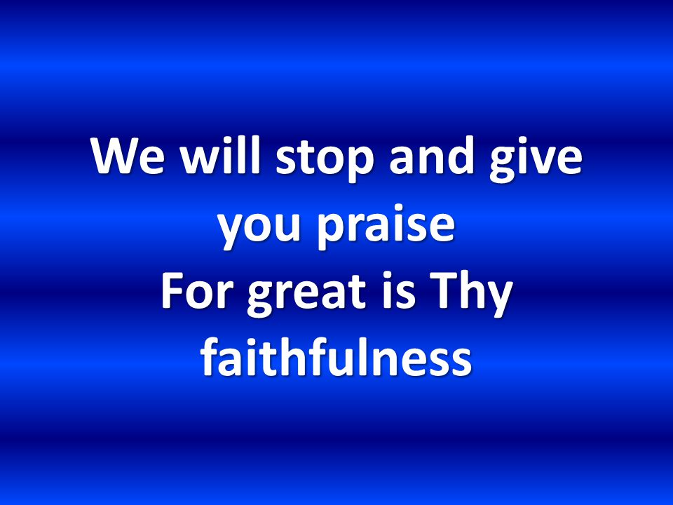 We will stop and give you praise For great is Thy faithfulness