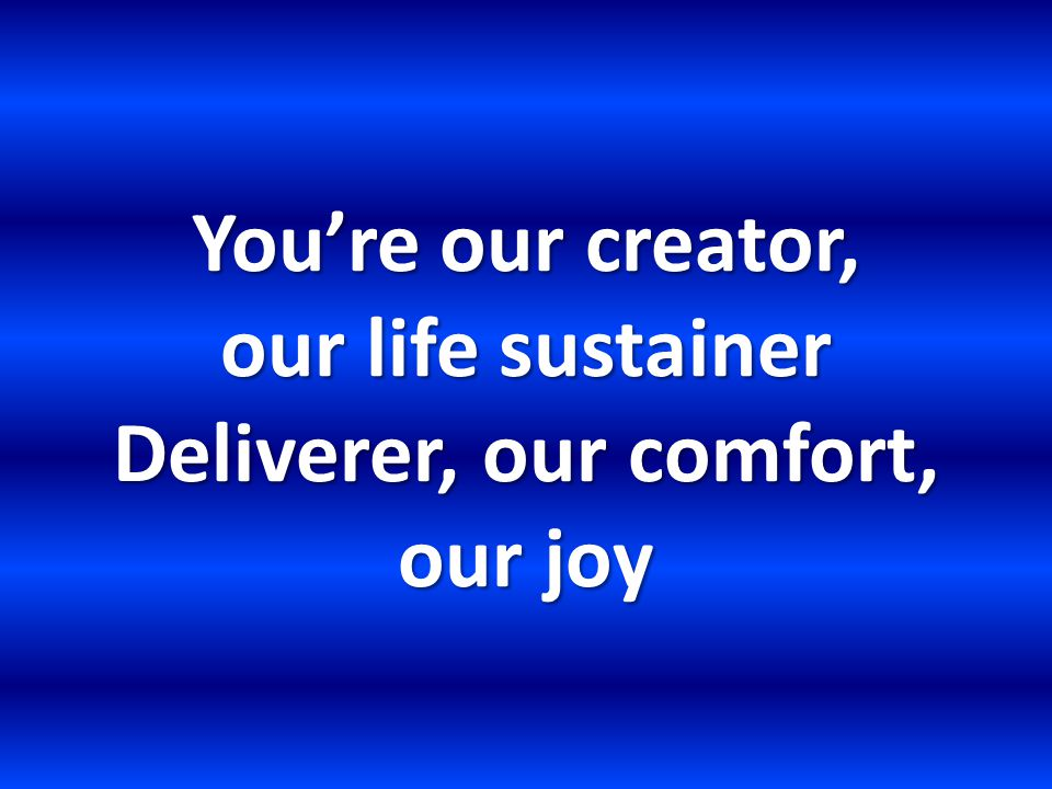 You're our creator, our life sustainer Deliverer, our comfort, our joy