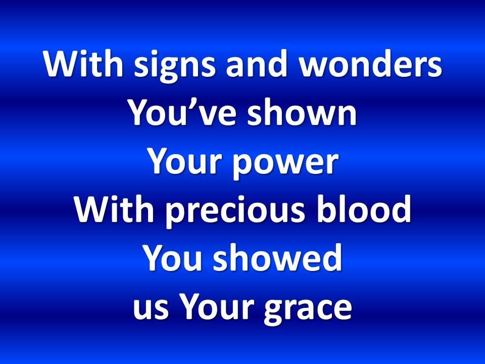 With signs and wonders You've shown Your power With precious blood You showed us Your grace