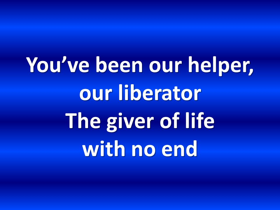 You've been our helper, our liberator The giver of life with no end