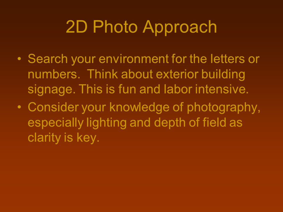 2D Photo Approach Search your environment for the letters or numbers. Think about exterior building signage. This is fun and labor intensive.