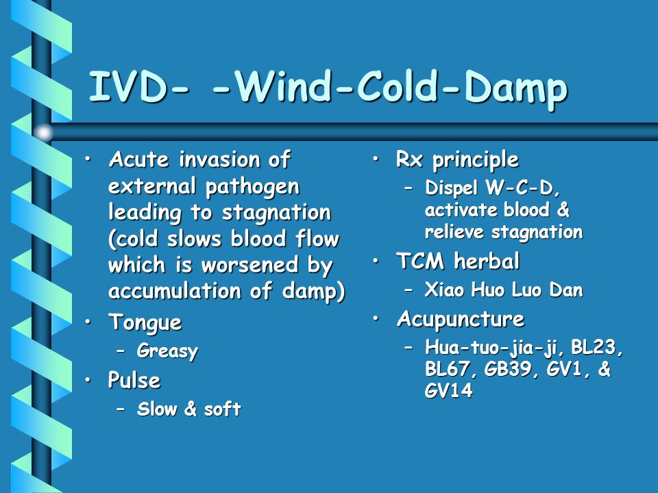 IVD- -Wind-Cold-Damp Acute invasion of external pathogen leading to stagnation (cold slows blood flow which is worsened by accumulation of damp)