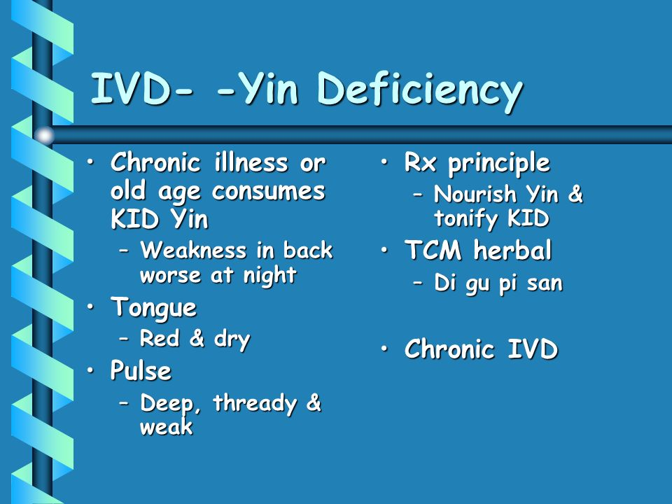 IVD- -Yin Deficiency Chronic illness or old age consumes KID Yin