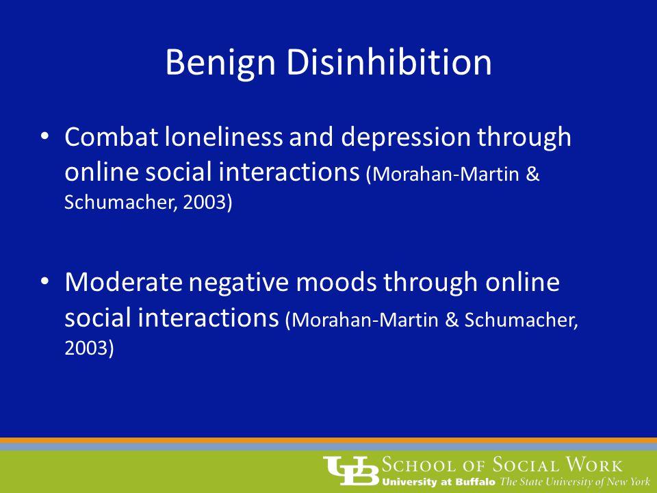 Benign Disinhibition Combat loneliness and depression through online social interactions (Morahan-Martin & Schumacher, 2003)