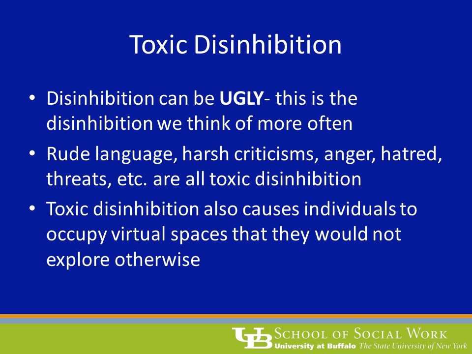 Toxic Disinhibition Disinhibition can be UGLY- this is the disinhibition we think of more often.