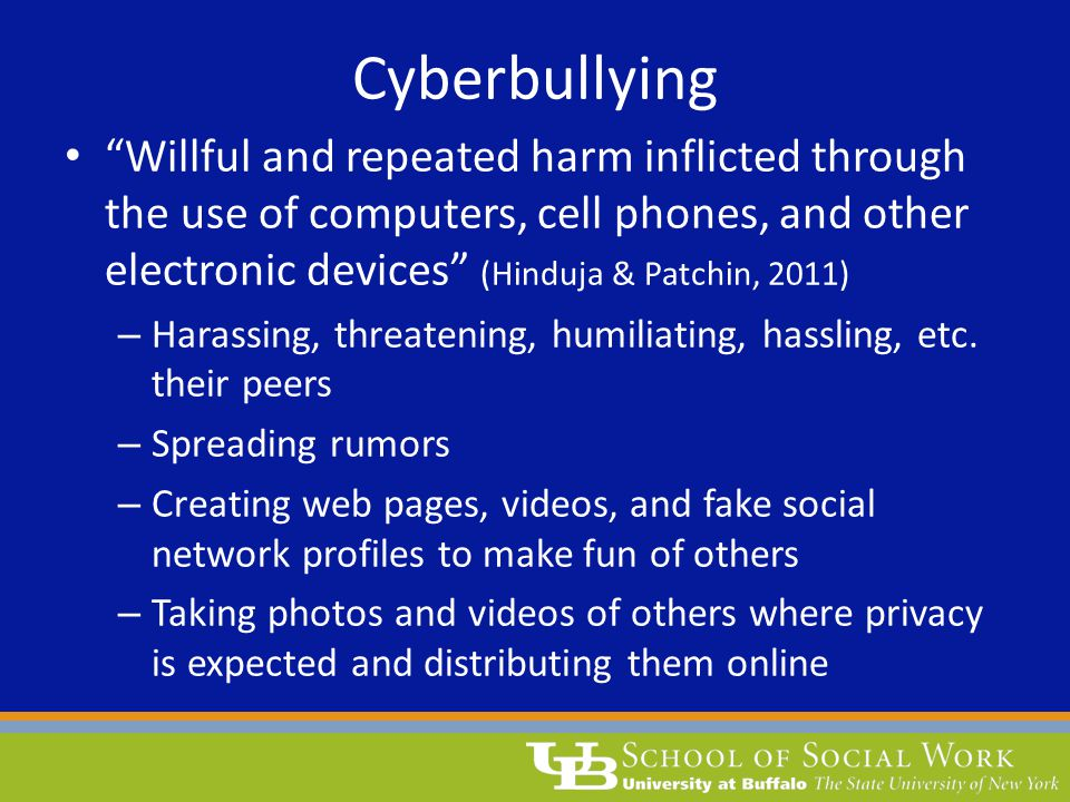 Cyberbullying Willful and repeated harm inflicted through the use of computers, cell phones, and other electronic devices (Hinduja & Patchin, 2011)