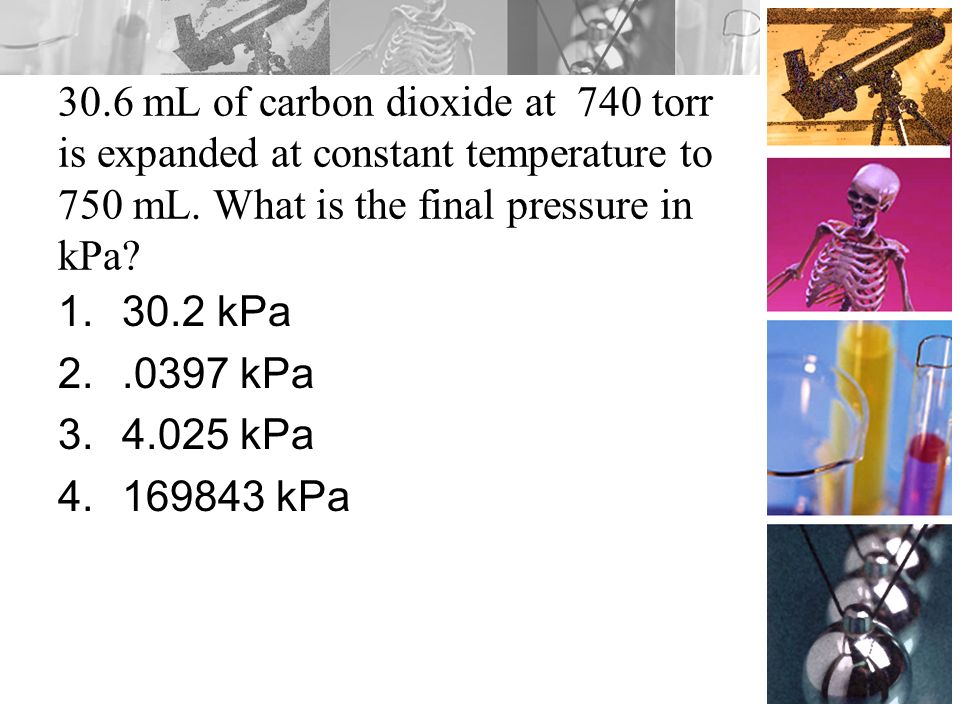 30.6 mL of carbon dioxide at 740 torr is expanded at constant temperature to 750 mL. What is the final pressure in kPa